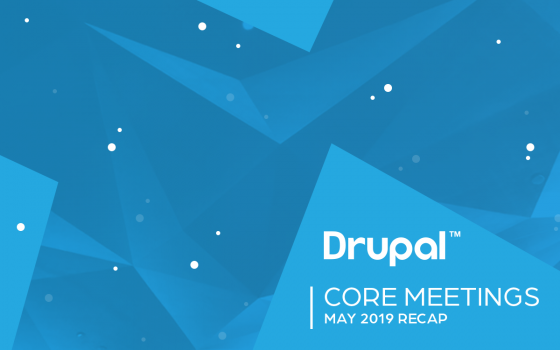 Drupal Core Meetings May 2019 Recap