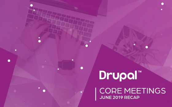 Drupal Core Meetings June 2019 Recap