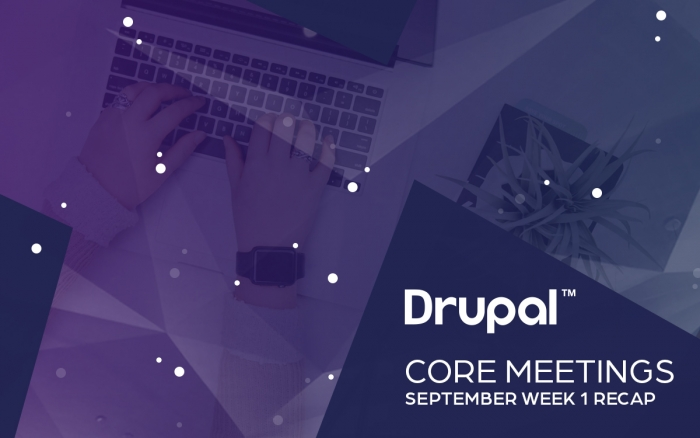 Drupal Core Meetings September Week 1 Recap